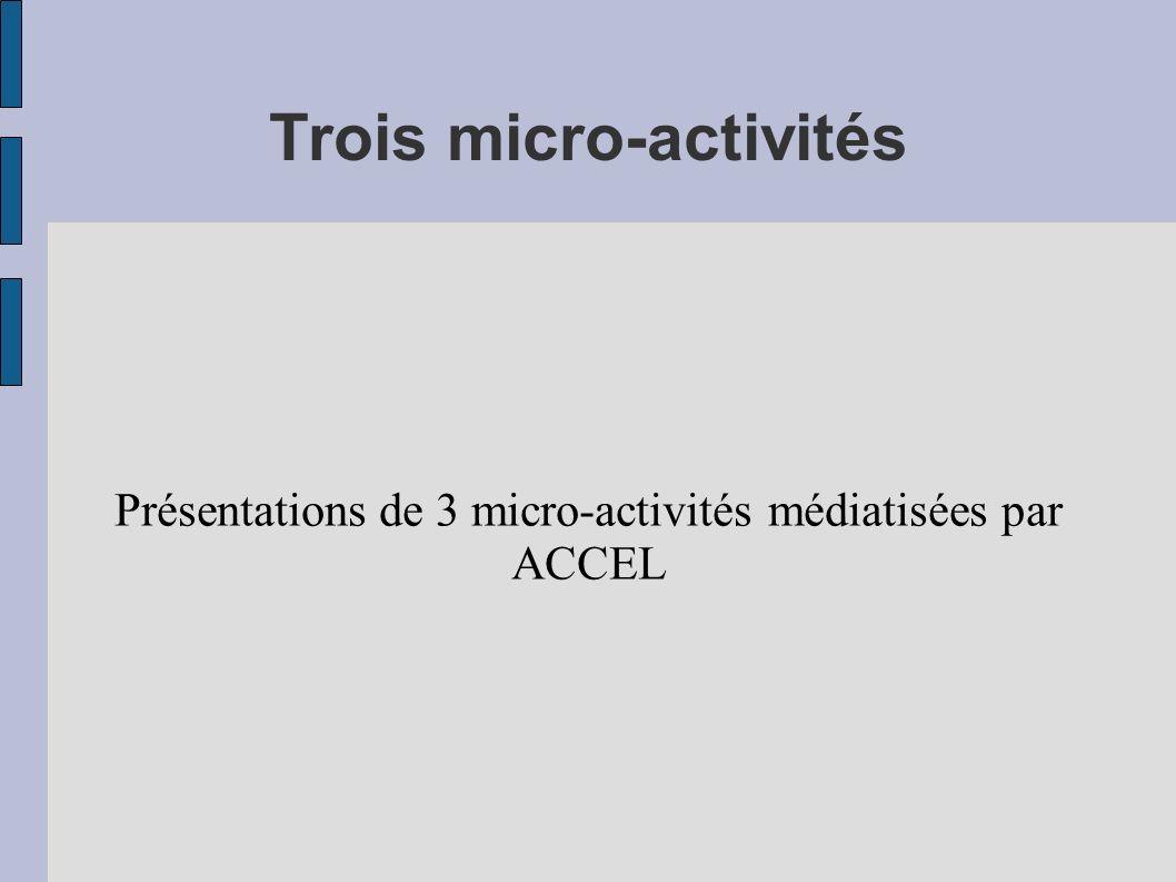 Trois micro-activités Présentations de 3 micro-activités médiatisées par ACCEL