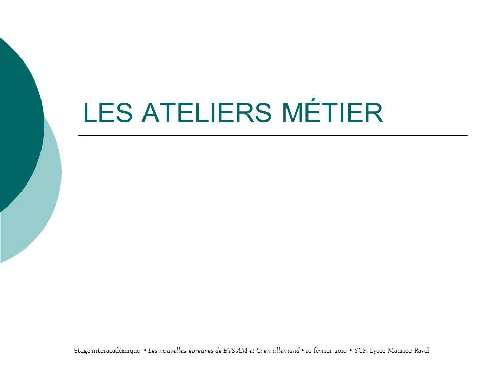 LES ATELIERS MÉTIER Stage interacadémique Les nouvelles épreuves de BTS AM et Ci en allemand 10 février 2010 YCF, Lycée Maurice Ravel