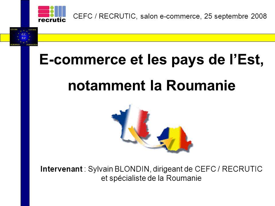 E-commerce et les pays de lEst, notamment la Roumanie Intervenant : Sylvain BLONDIN, dirigeant de CEFC / RECRUTIC et spécialiste de la Roumanie CEFC / RECRUTIC, salon e-commerce, 25 septembre 2008