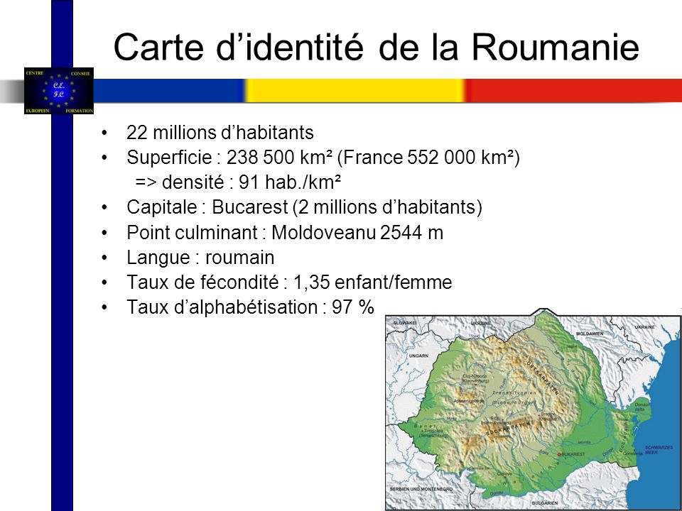 Carte didentité de la Roumanie 22 millions dhabitants Superficie : 238 500 km² (France 552 000 km²) => densité : 91 hab./km² Capitale : Bucarest (2 mi