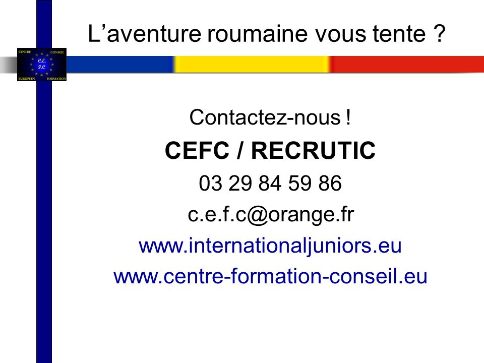 Laventure roumaine vous tente ? Contactez-nous ! CEFC / RECRUTIC 03 29 84 59 86 c.e.f.c@orange.fr www.internationaljuniors.eu www.centre-formation-con