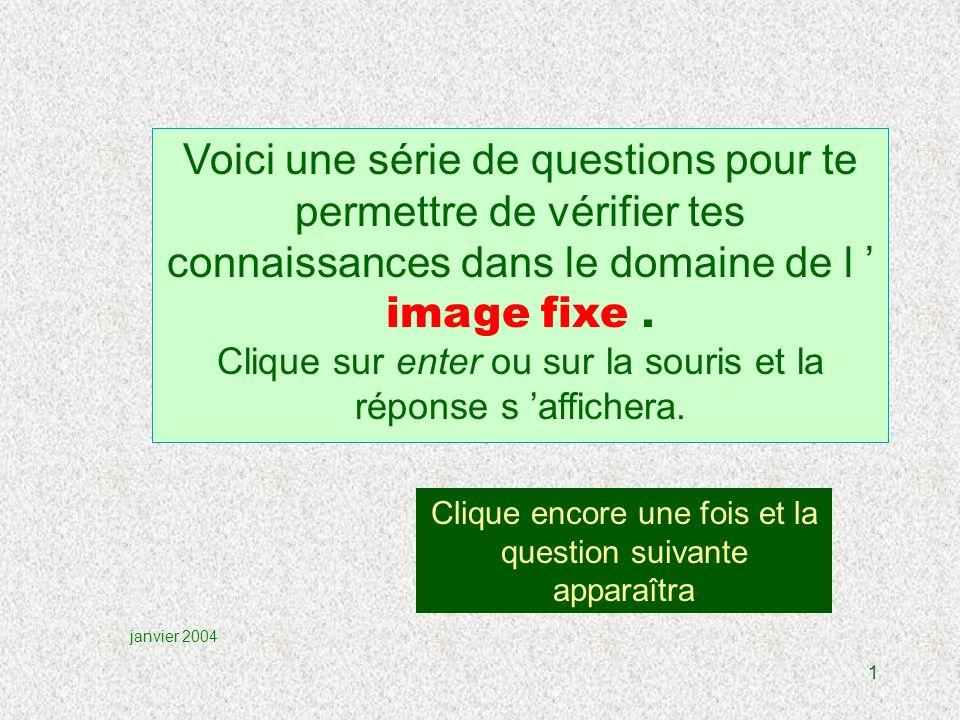 1 Clique encore une fois et la question suivante apparaîtra janvier 2004 Voici une série de questions pour te permettre de vérifier tes connaissances dans le domaine de l image fixe.