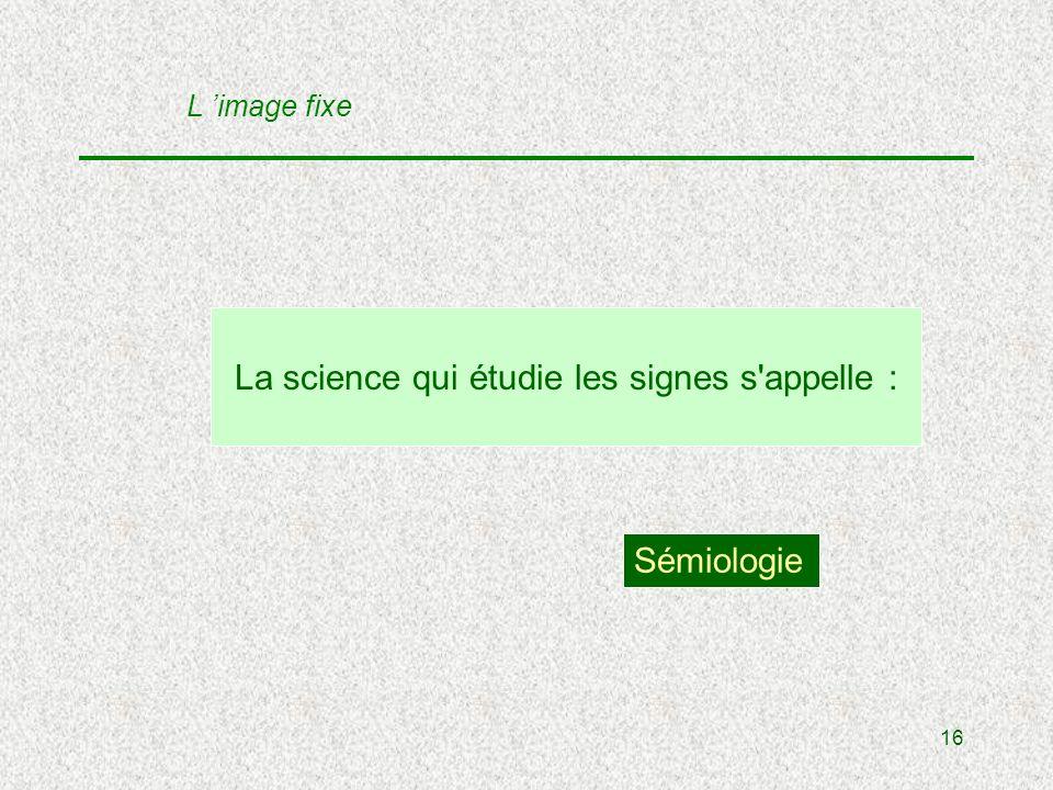 16 La science qui étudie les signes s appelle : Sémiologie L image fixe