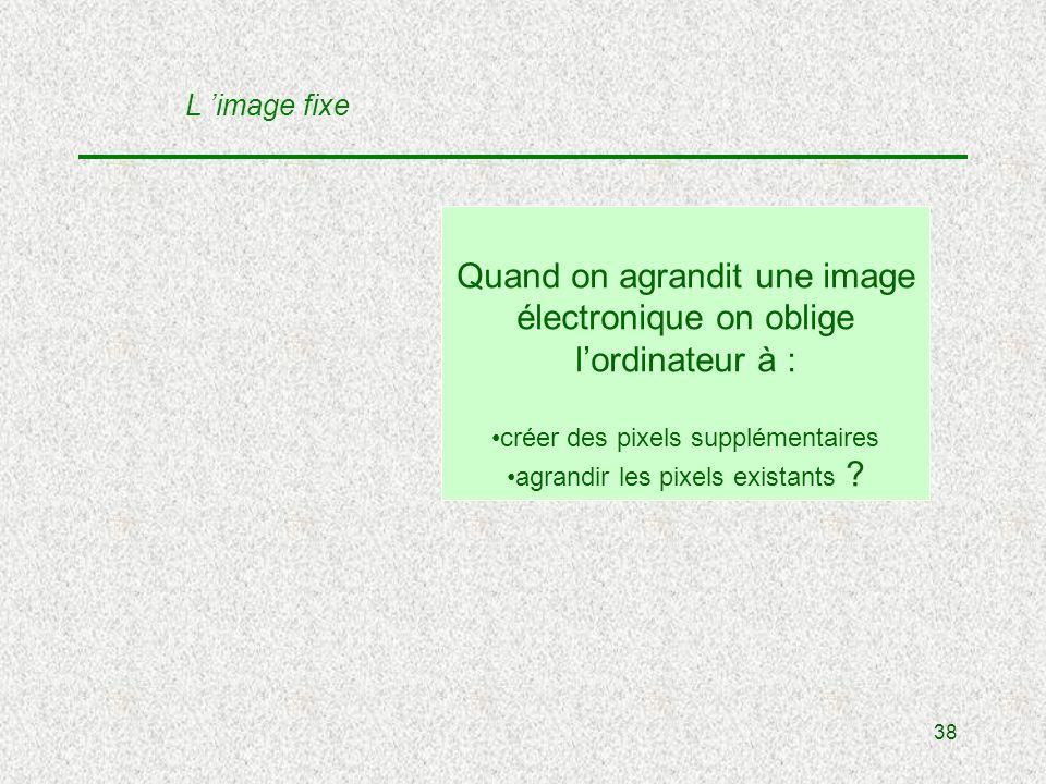 38 Quand on agrandit une image électronique on oblige lordinateur à : créer des pixels supplémentaires agrandir les pixels existants .