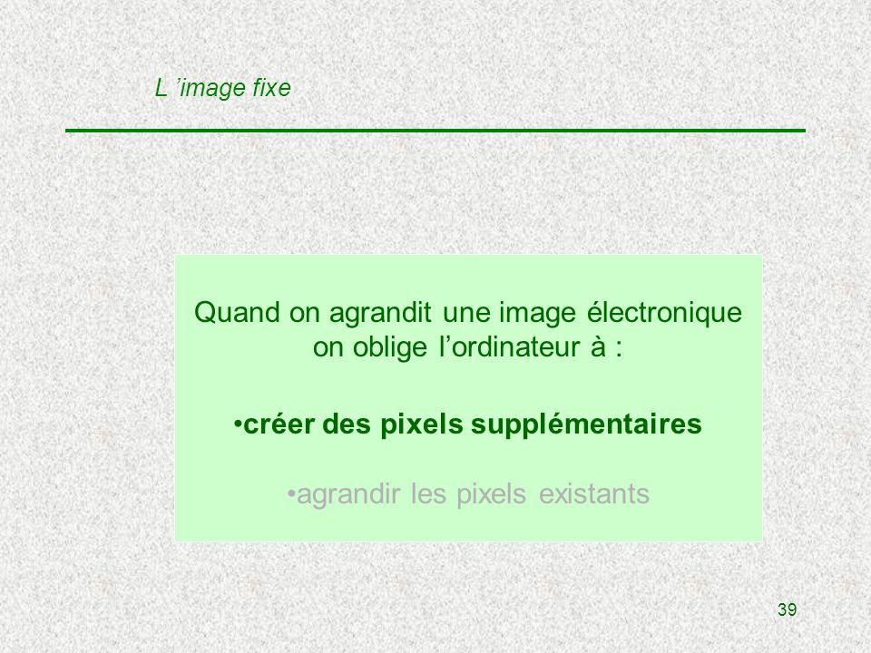 39 Quand on agrandit une image électronique on oblige lordinateur à : créer des pixels supplémentaires agrandir les pixels existants L image fixe