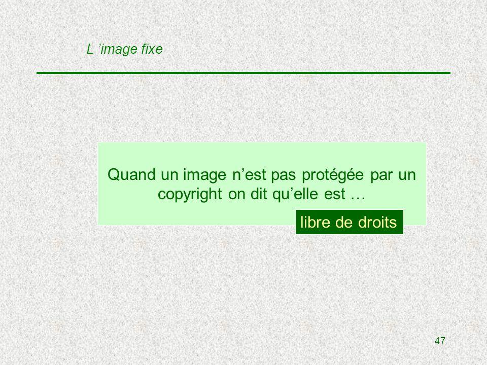 47 Quand un image nest pas protégée par un copyright on dit quelle est … libre de droits L image fixe