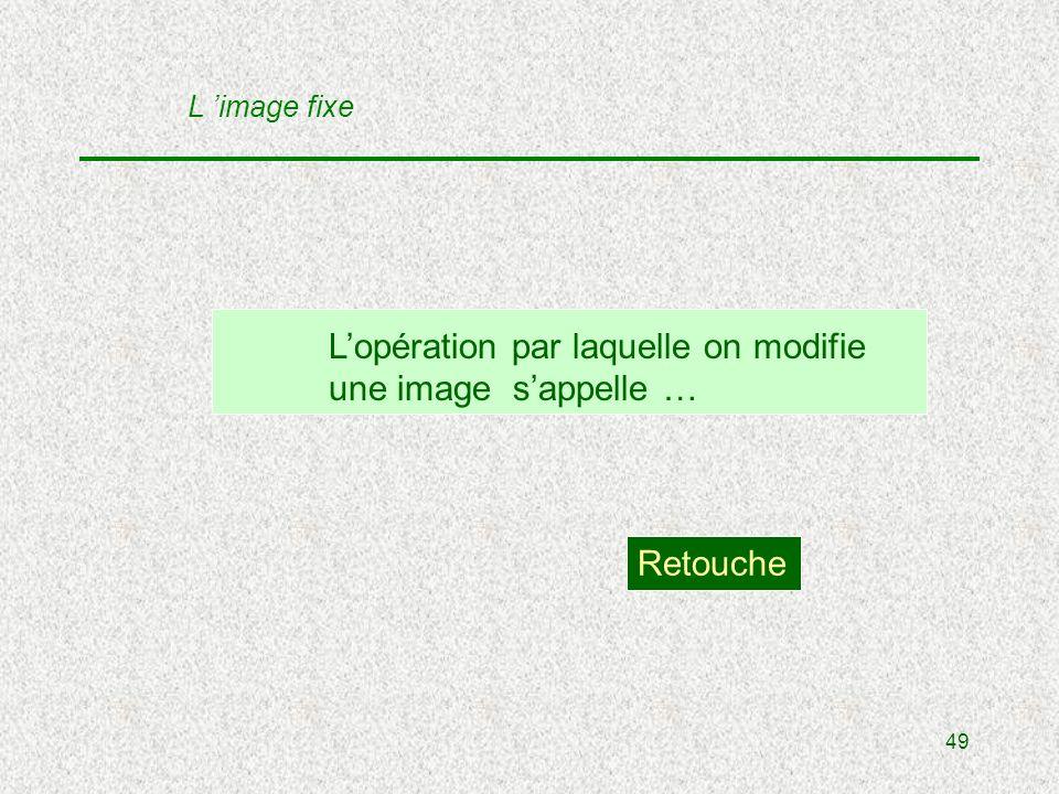 49 Lopération par laquelle on modifie une image sappelle … Retouche L image fixe