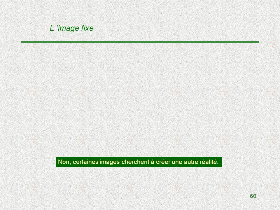 60 L image fixe Non, certaines images cherchent à créer une autre réalité.