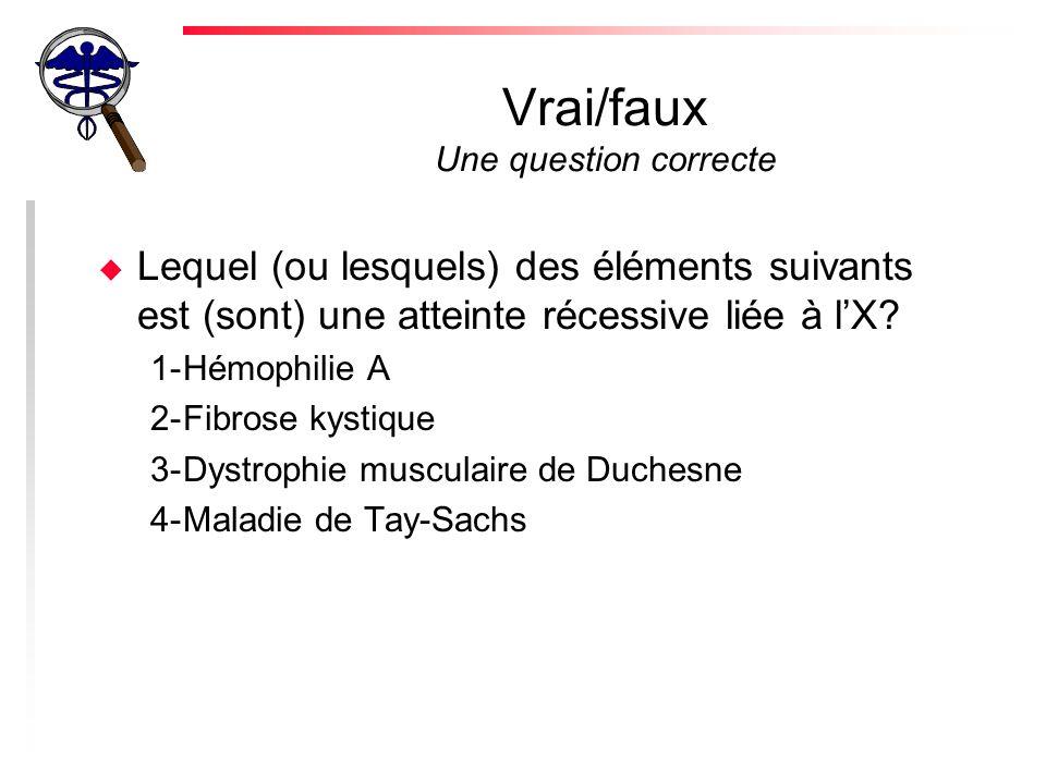 Vrai/faux Une question correcte u Lequel (ou lesquels) des éléments suivants est (sont) une atteinte récessive liée à lX.
