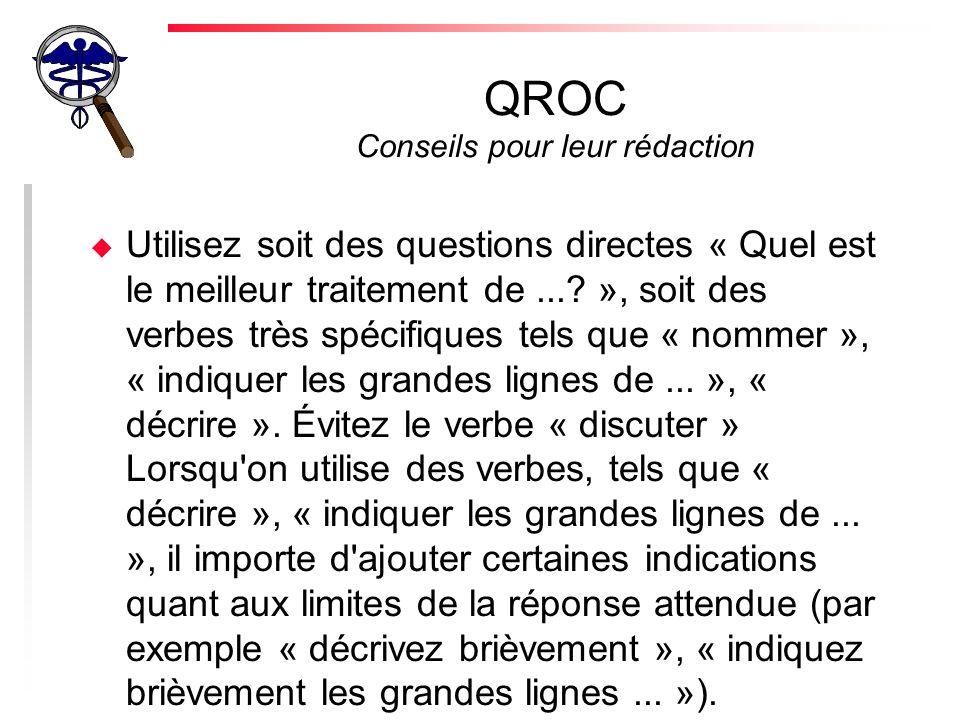 QROC Conseils pour leur rédaction u Parfois, il peut être nécessaire de préciser ce qui ne doit pas apparaître dans la réponse (exemple : « Indiquez un traitement couramment accepté dans ce cas.