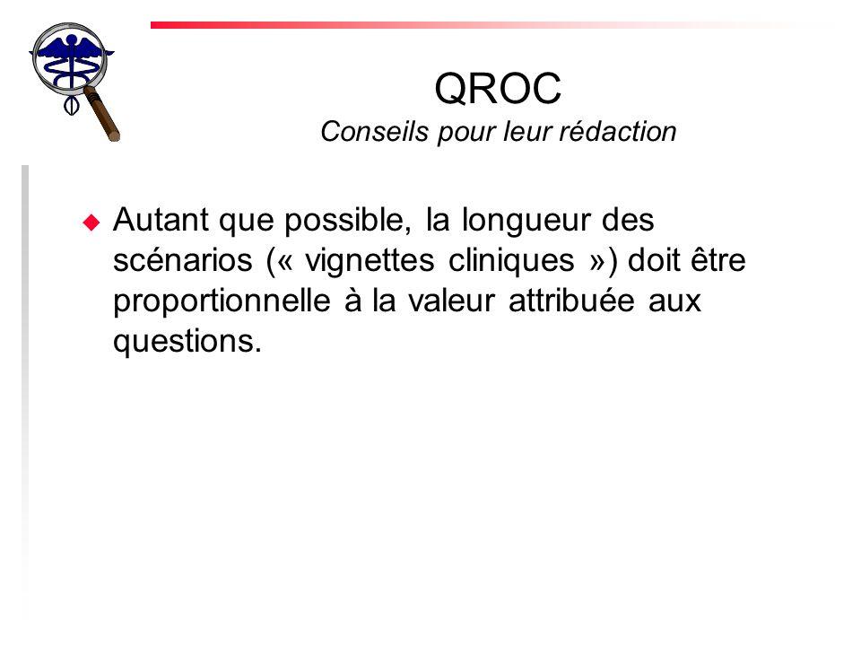 QROC Conseils pour leur rédaction u Autant que possible, la longueur des scénarios (« vignettes cliniques ») doit être proportionnelle à la valeur attribuée aux questions.