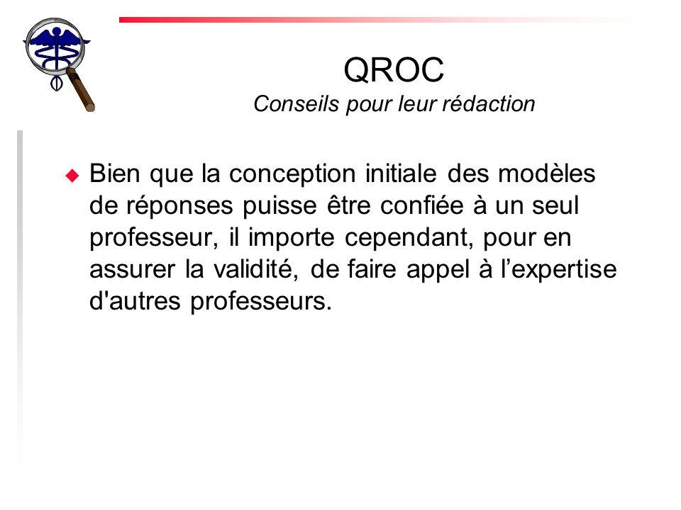QROC Conseils pour leur rédaction u Bien que la conception initiale des modèles de réponses puisse être confiée à un seul professeur, il importe cependant, pour en assurer la validité, de faire appel à lexpertise d autres professeurs.