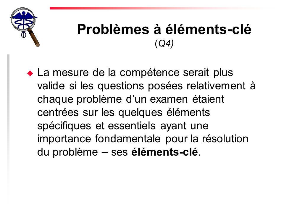Problèmes à éléments-clé (Q4) u La mesure de la compétence serait plus valide si les questions posées relativement à chaque problème dun examen étaient centrées sur les quelques éléments spécifiques et essentiels ayant une importance fondamentale pour la résolution du problème – ses éléments-clé.