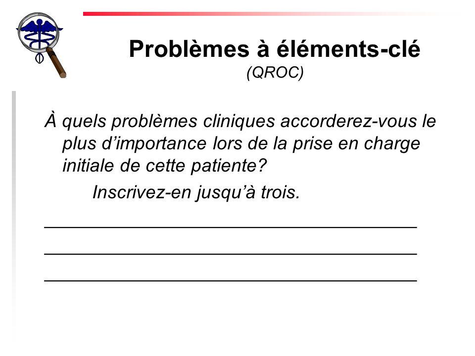 Problèmes à éléments-clé (QROC) À quels problèmes cliniques accorderez-vous le plus dimportance lors de la prise en charge initiale de cette patiente.