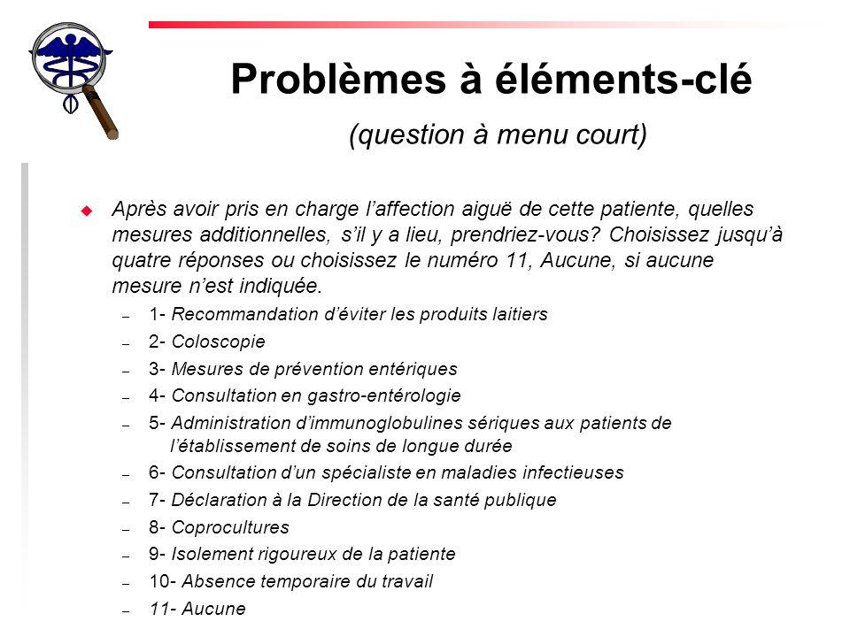 Problèmes à éléments-clé (question à menu court) u Après avoir pris en charge laffection aiguë de cette patiente, quelles mesures additionnelles, sil y a lieu, prendriez-vous.