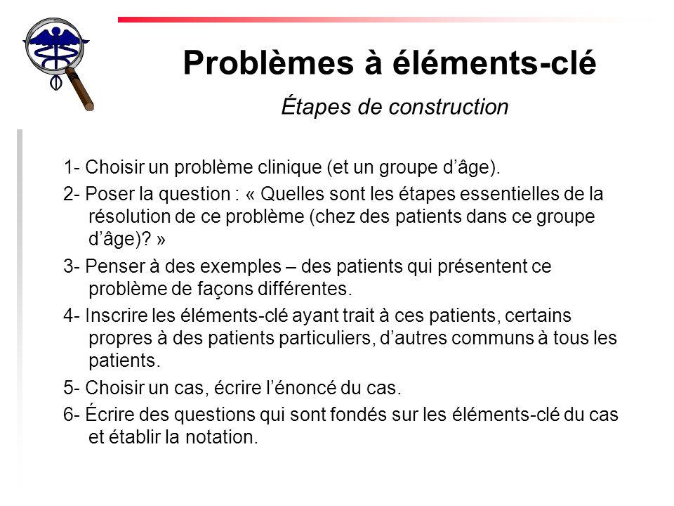 Problèmes à éléments-clé Étapes de construction 1- Choisir un problème clinique (et un groupe dâge). 2- Poser la question : « Quelles sont les étapes