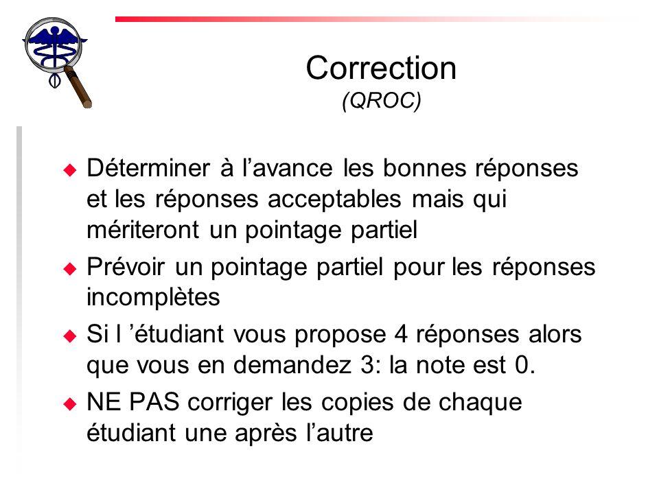 Correction (QROC) u Déterminer à lavance les bonnes réponses et les réponses acceptables mais qui mériteront un pointage partiel u Prévoir un pointage partiel pour les réponses incomplètes u Si l étudiant vous propose 4 réponses alors que vous en demandez 3: la note est 0.