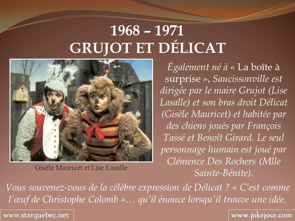1968 – 1971 GRUJOT ET DÉLICAT Gisèle Mauricet et Lise Lasalle Également né à « La boîte à surprise », Saucissonville est dirigée par le maire Grujot (