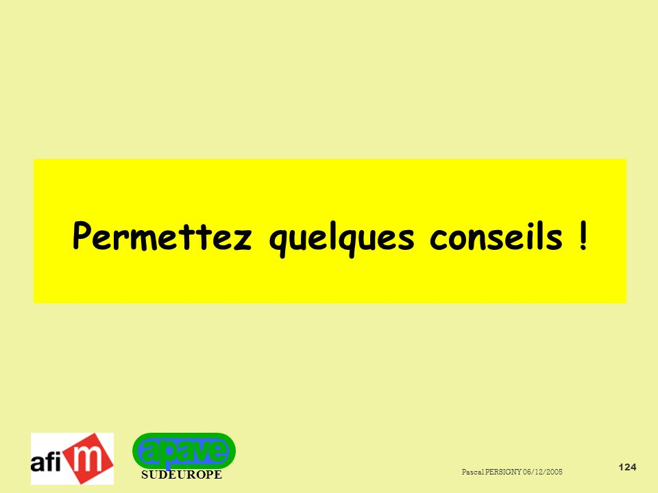 SUDEUROPE Pascal PERSIGNY 06/12/2005 124 Permettez quelques conseils !