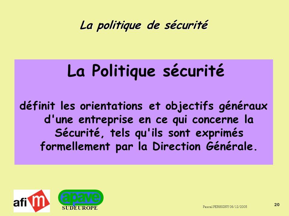 SUDEUROPE Pascal PERSIGNY 06/12/2005 20 La politique de sécurité La Politique sécurité définit les orientations et objectifs généraux d une entreprise en ce qui concerne la Sécurité, tels qu ils sont exprimés formellement par la Direction Générale.