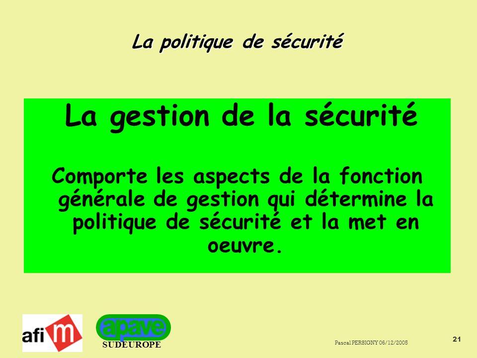 SUDEUROPE Pascal PERSIGNY 06/12/2005 21 La politique de sécurité La gestion de la sécurité Comporte les aspects de la fonction générale de gestion qui détermine la politique de sécurité et la met en oeuvre.