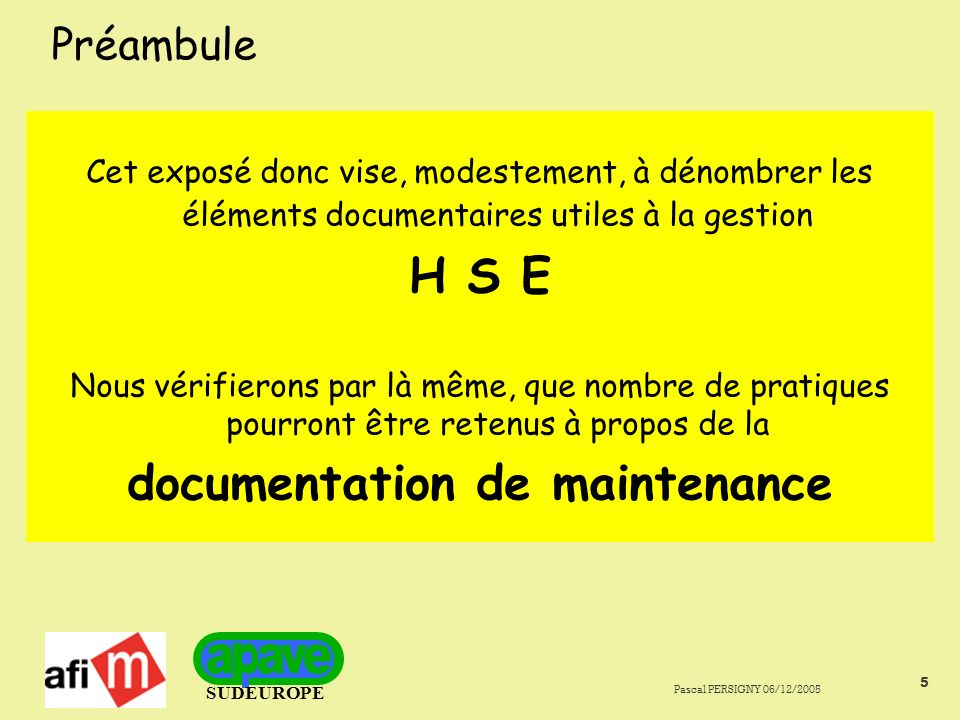 SUDEUROPE Pascal PERSIGNY 06/12/2005 5 Préambule Cet exposé donc vise, modestement, à dénombrer les éléments documentaires utiles à la gestion H S E Nous vérifierons par là même, que nombre de pratiques pourront être retenus à propos de la documentation de maintenance