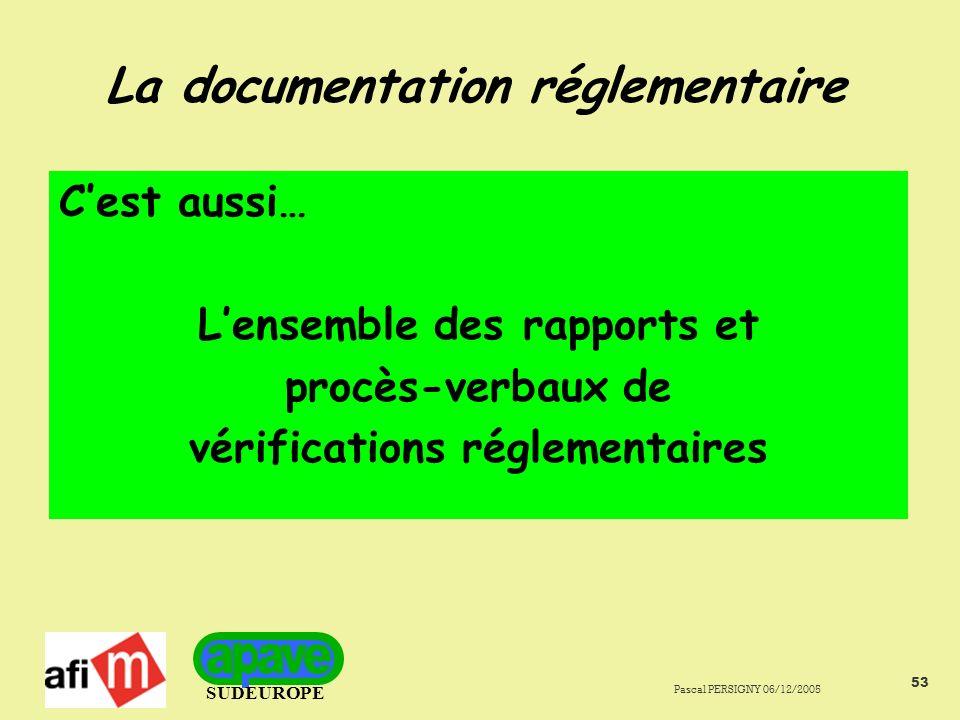 SUDEUROPE Pascal PERSIGNY 06/12/2005 53 La documentation réglementaire Cest aussi… Lensemble des rapports et procès-verbaux de vérifications réglementaires