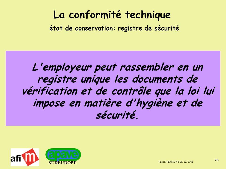 SUDEUROPE Pascal PERSIGNY 06/12/2005 75 La conformité technique état de conservation: registre de sécurité L employeur peut rassembler en un registre unique les documents de vérification et de contrôle que la loi lui impose en matière d hygiène et de sécurité.