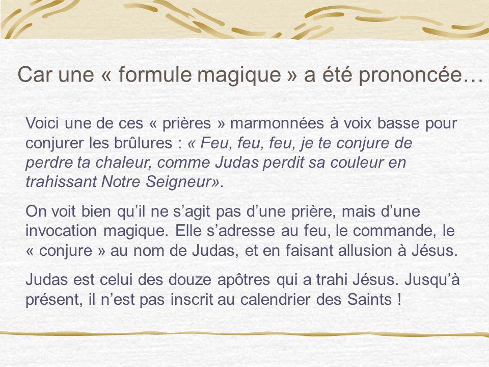 Voici une de ces « prières » marmonnées à voix basse pour conjurer les brûlures : « Feu, feu, feu, je te conjure de perdre ta chaleur, comme Judas perdit sa couleur en trahissant Notre Seigneur».