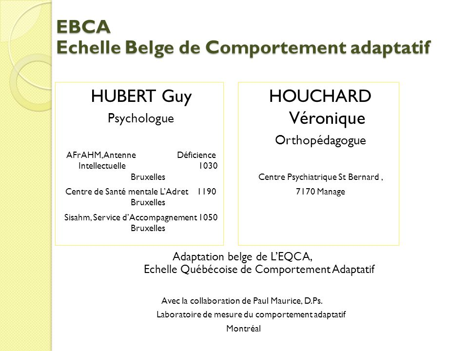 EBCA Echelle Belge de Comportement adaptatif HUBERT Guy Psychologue AFrAHM, Antenne Déficience Intellectuelle 1030 Bruxelles Centre de Santé mentale L