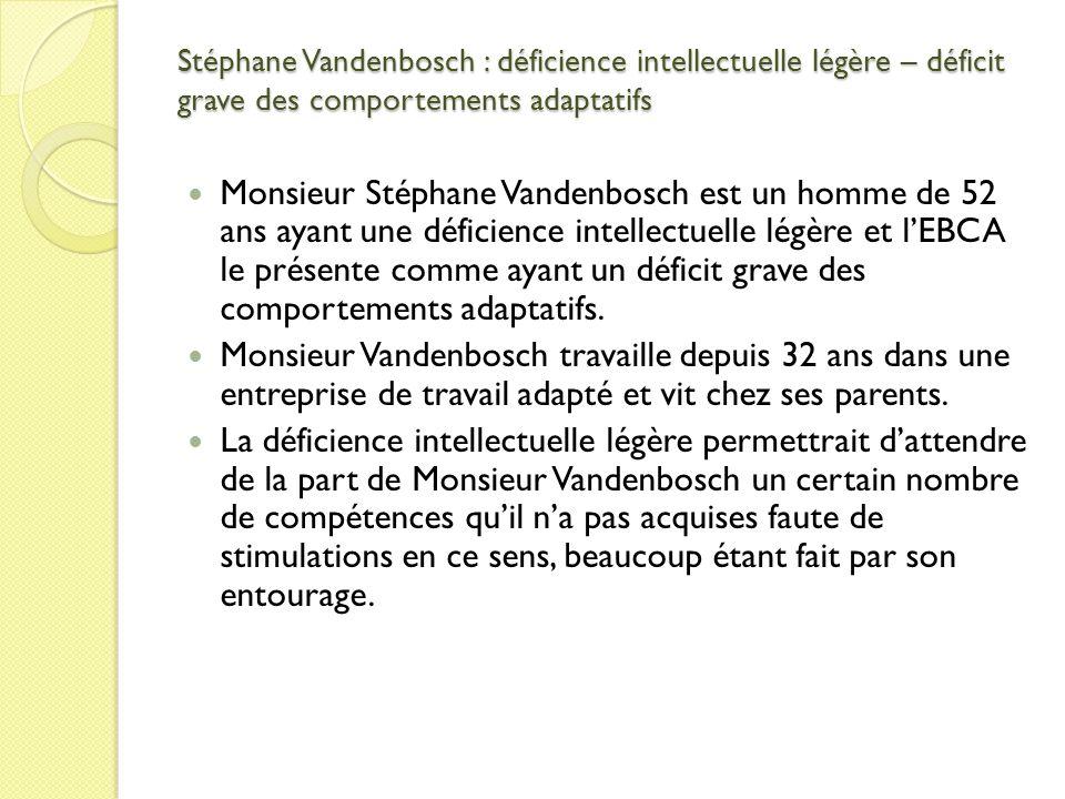 Stéphane Vandenbosch : déficience intellectuelle légère – déficit grave des comportements adaptatifs Monsieur Stéphane Vandenbosch est un homme de 52 ans ayant une déficience intellectuelle légère et lEBCA le présente comme ayant un déficit grave des comportements adaptatifs.