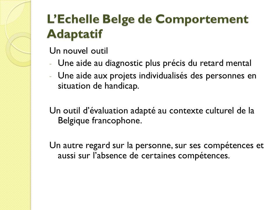 LEchelle Belge de Comportement Adaptatif Un nouvel outil - Une aide au diagnostic plus précis du retard mental - Une aide aux projets individualisés des personnes en situation de handicap.