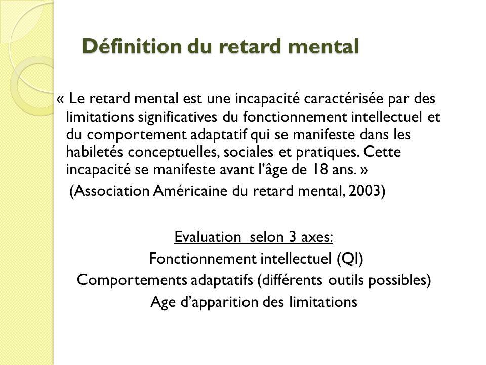 Définition du retard mental « Le retard mental est une incapacité caractérisée par des limitations significatives du fonctionnement intellectuel et du comportement adaptatif qui se manifeste dans les habiletés conceptuelles, sociales et pratiques.