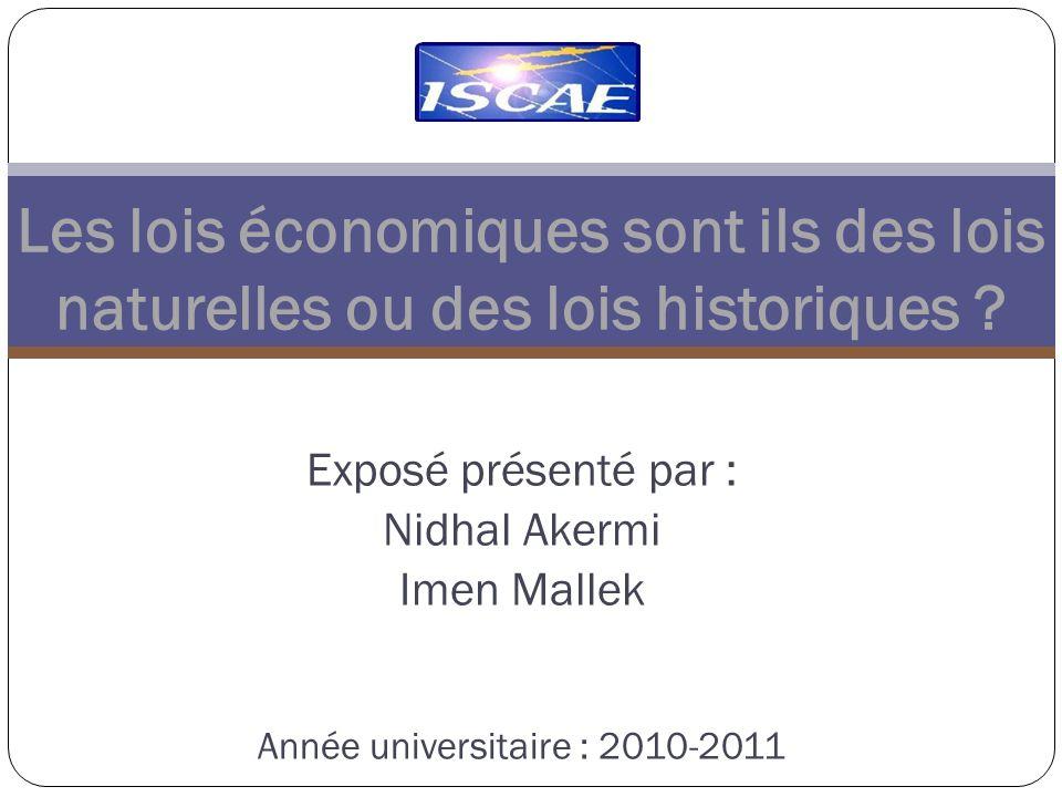 Exposé présenté par : Nidhal Akermi Imen Mallek Année universitaire : 2010-2011 Les lois économiques sont ils des lois naturelles ou des lois historiques