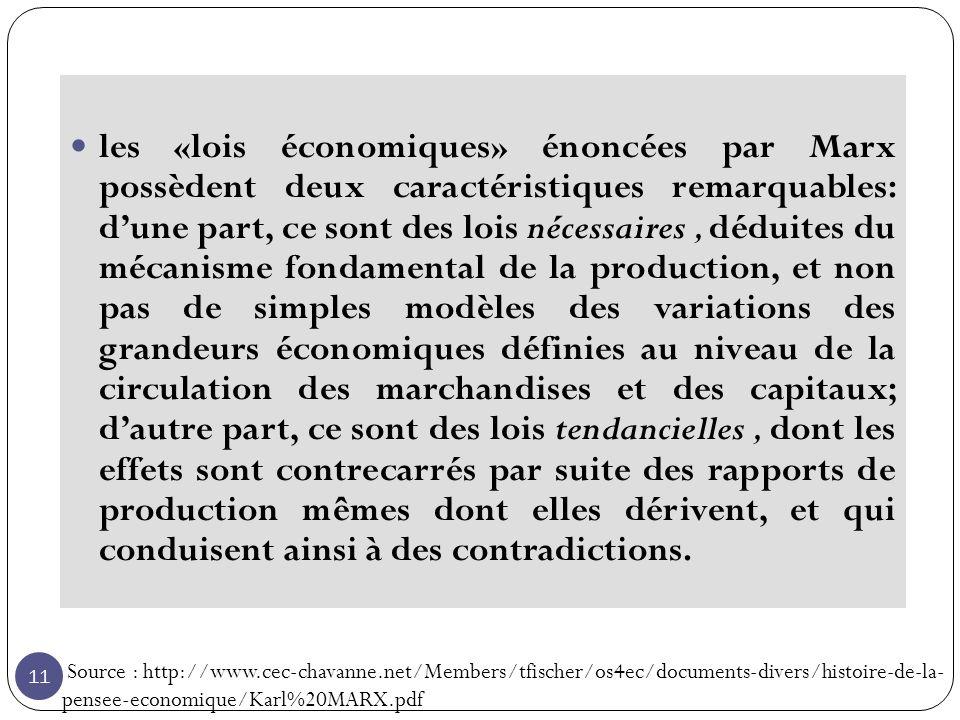 11 les «lois économiques» énoncées par Marx possèdent deux caractéristiques remarquables: dune part, ce sont des lois nécessaires, déduites du mécanisme fondamental de la production, et non pas de simples modèles des variations des grandeurs économiques définies au niveau de la circulation des marchandises et des capitaux; dautre part, ce sont des lois tendancielles, dont les effets sont contrecarrés par suite des rapports de production mêmes dont elles dérivent, et qui conduisent ainsi à des contradictions.