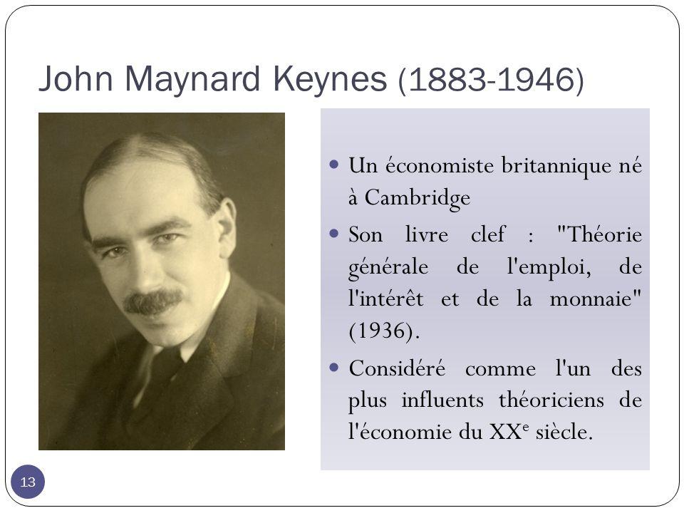 John Maynard Keynes (1883-1946) 13 Un économiste britannique né à Cambridge Son livre clef : Théorie générale de l emploi, de l intérêt et de la monnaie (1936).