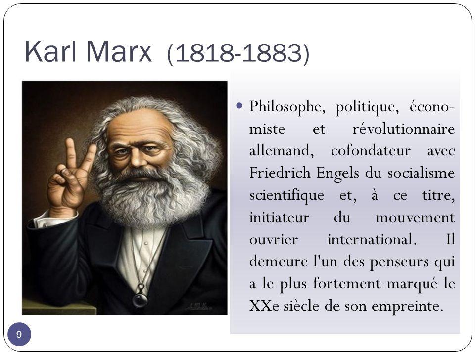 Karl Marx (1818-1883) 9 Philosophe, politique, écono- miste et révolutionnaire allemand, cofondateur avec Friedrich Engels du socialisme scientifique et, à ce titre, initiateur du mouvement ouvrier international.