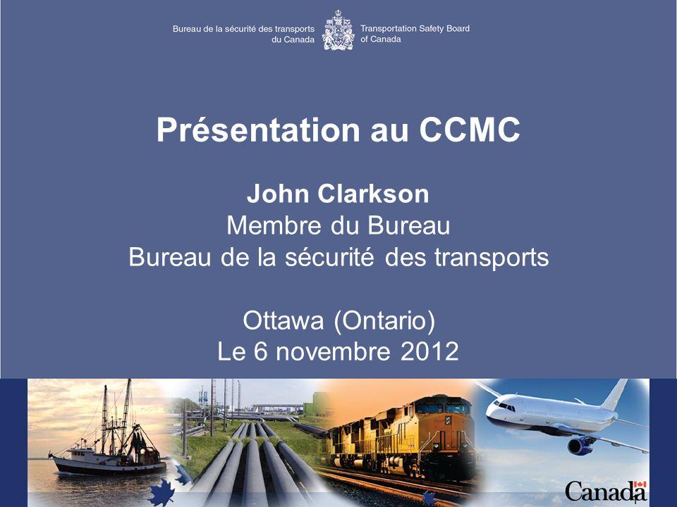 1 Présentation au CCMC John Clarkson Membre du Bureau Bureau de la sécurité des transports Ottawa (Ontario) Le 6 novembre 2012