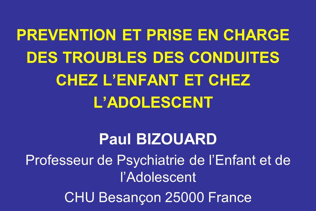 PREVENTION ET PRISE EN CHARGE DES TROUBLES DES CONDUITES CHEZ LENFANT ET CHEZ LADOLESCENT Paul BIZOUARD Professeur de Psychiatrie de lEnfant et de lAdolescent CHU Besançon 25000 France