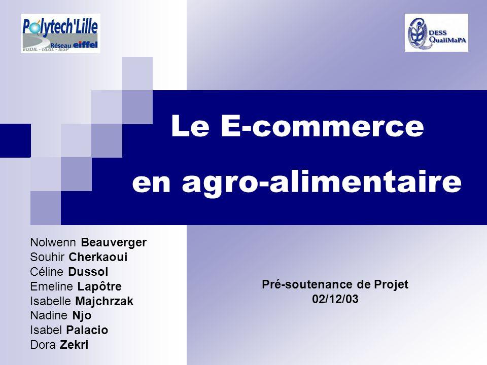 Le E-commerce en agro-alimentaire Pré-soutenance de Projet 02/12/03 Nolwenn Beauverger Souhir Cherkaoui Céline Dussol Emeline Lapôtre Isabelle Majchrz