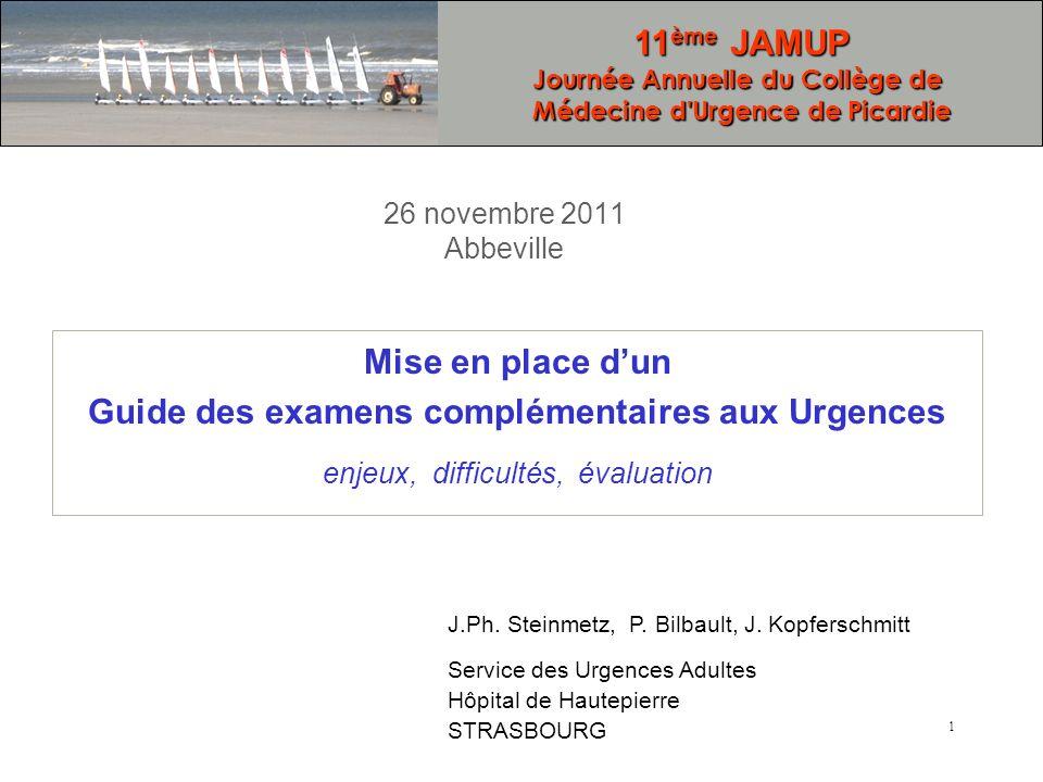 1 26 novembre 2011 Abbeville Mise en place dun Guide des examens complémentaires aux Urgences enjeux, difficultés, évaluation J.Ph. Steinmetz, P. Bilb
