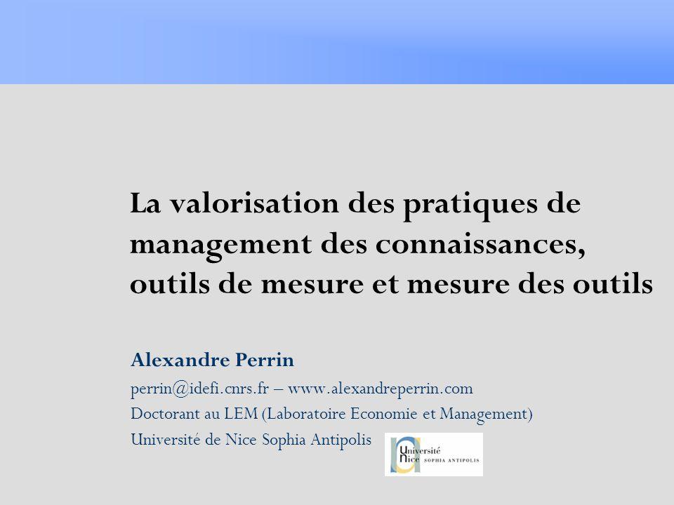 La valorisation des pratiques de management des connaissances, outils de mesure et mesure des outils Alexandre Perrin perrin@idefi.cnrs.fr – www.alexa