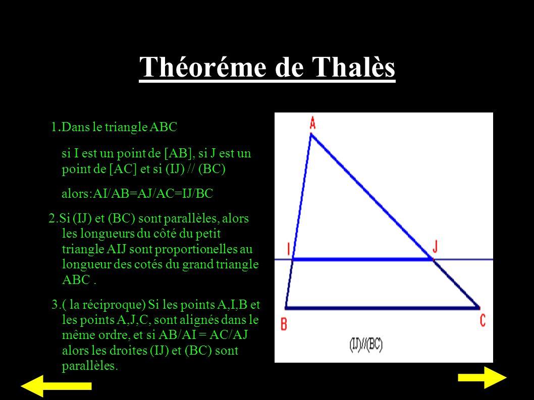Théoréme de Thalès 1. Dans le triangle ABC si I est un point de [AB], si J est un point de [AC] et si (IJ) // (BC) alors:AI/AB=AJ/AC=IJ/BC 2.Si (IJ) e