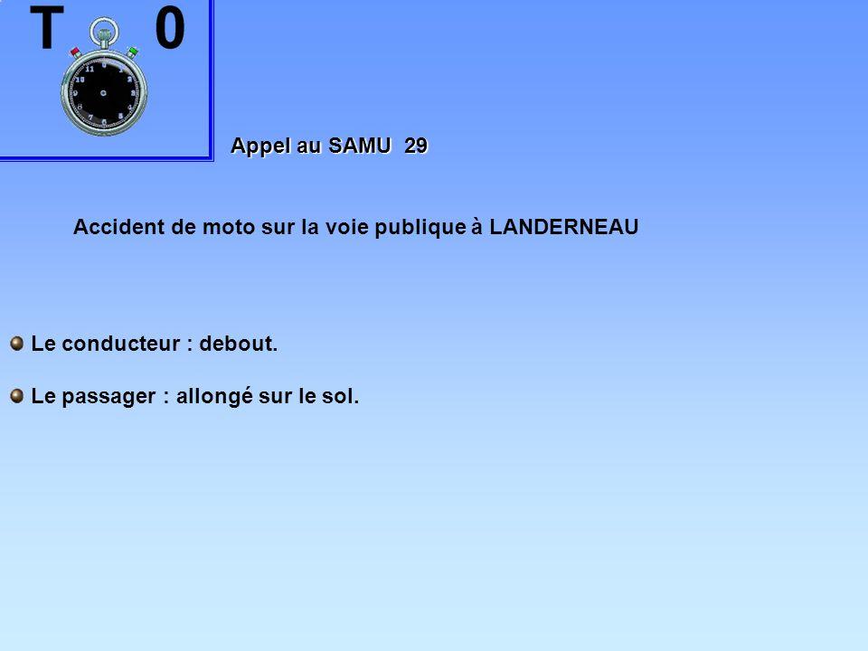 Appel au SAMU 29 Accident de moto sur la voie publique à LANDERNEAU Le conducteur : debout. Le passager : allongé sur le sol.