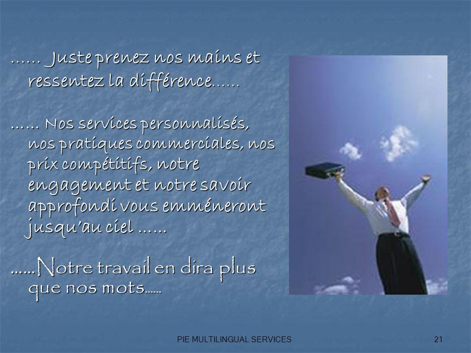 PIE MULTILINGUAL SERVICES21 …… Juste prenez nos mains et ressentez la différence …… …… Nos services personnalisés, nos pratiques commerciales, nos prix compétitifs, notre engagement et notre savoir approfondi vous emméneront jusquau ciel …… …… Notre travail en dira plus que nos mots ……