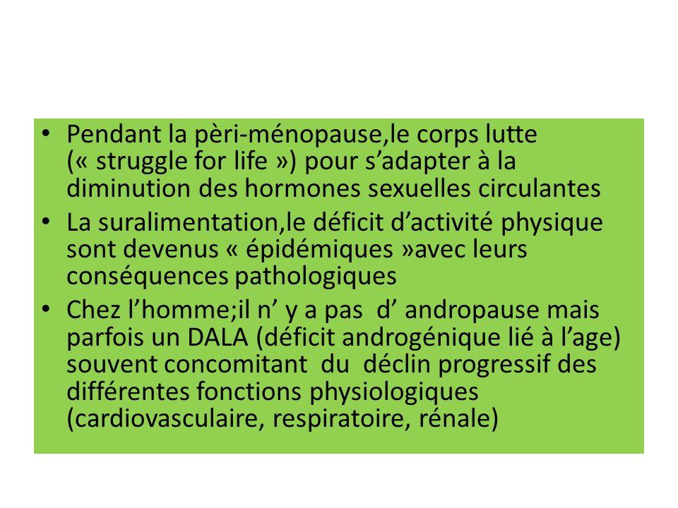 Pendant la pèri-ménopause,le corps lutte (« struggle for life ») pour sadapter à la diminution des hormones sexuelles circulantes La suralimentation,le déficit dactivité physique sont devenus « épidémiques »avec leurs conséquences pathologiques Chez lhomme;il n y a pas d andropause mais parfois un DALA (déficit androgénique lié à lage) souvent concomitant du déclin progressif des différentes fonctions physiologiques (cardiovasculaire, respiratoire, rénale)