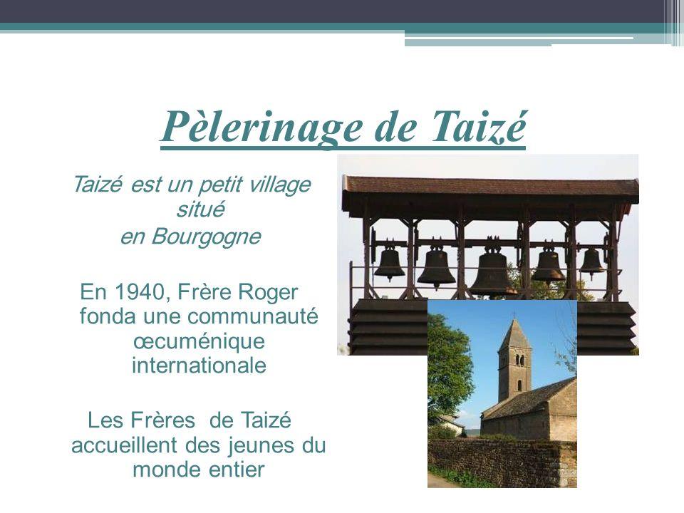 Pèlerinage de Taizé Taizé est un petit village situé en Bourgogne En 1940, Frère Roger fonda une communauté œcuménique internationale Les Frères de Ta