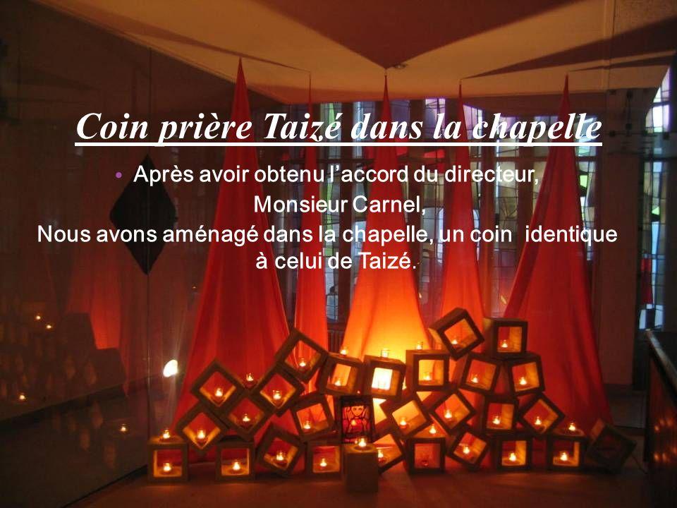 Coin prière Taizé dans la chapelle Après avoir obtenu laccord du directeur, Monsieur Carnel, Nous avons aménagé dans la chapelle, un coin identique à