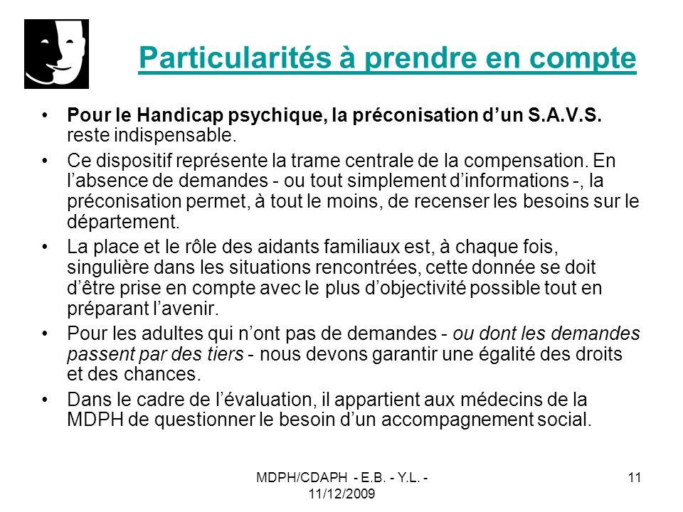 MDPH/CDAPH - E.B. - Y.L. - 11/12/2009 11 Particularités à prendre en compte Pour le Handicap psychique, la préconisation dun S.A.V.S. reste indispensa