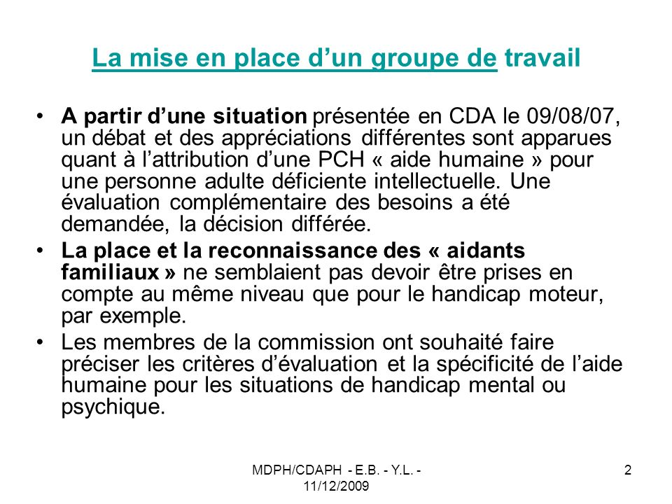 MDPH/CDAPH - E.B. - Y.L. - 11/12/2009 2 La mise en place dun groupe de travail A partir dune situation présentée en CDA le 09/08/07, un débat et des a